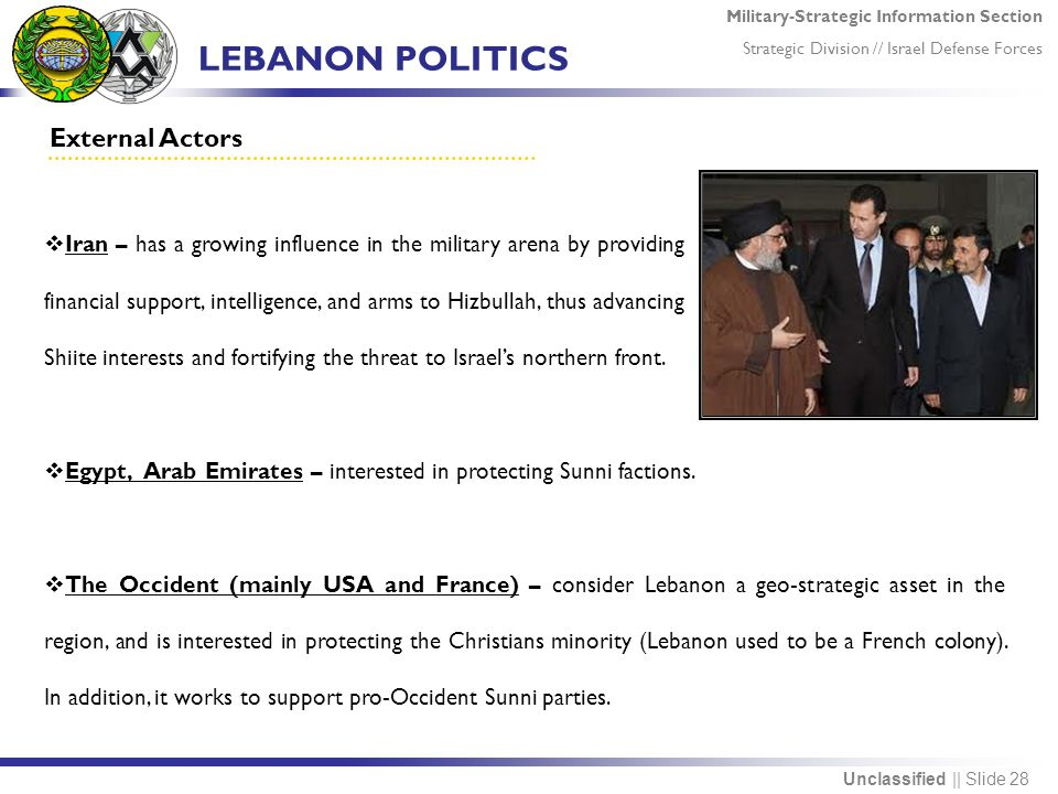 Military-Strategic Information Section Strategic Division // Israel Defense Forces Unclassified || Slide 28 LEBANON POLITICS External Actors  Iran – has a growing influence in the military arena by providing financial support, intelligence, and arms to Hizbullah, thus advancing Shiite interests and fortifying the threat to Israel's northern front.