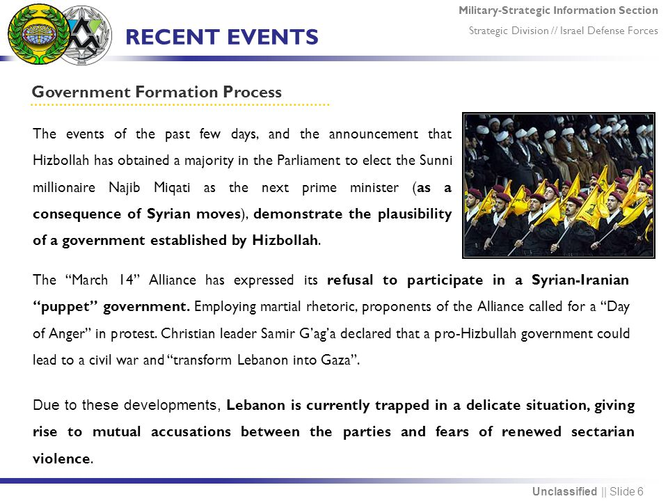 Military-Strategic Information Section Strategic Division // Israel Defense Forces Unclassified || Slide 6 RECENT EVENTS Government Formation Process Due to these developments, Lebanon is currently trapped in a delicate situation, giving rise to mutual accusations between the parties and fears of renewed sectarian violence.