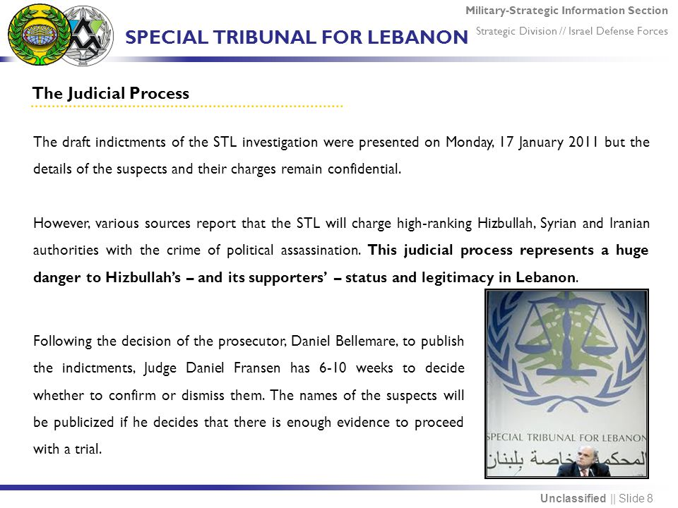 Military-Strategic Information Section Strategic Division // Israel Defense Forces Unclassified || Slide 8 The Judicial Process The draft indictments of the STL investigation were presented on Monday, 17 January 2011 but the details of the suspects and their charges remain confidential.