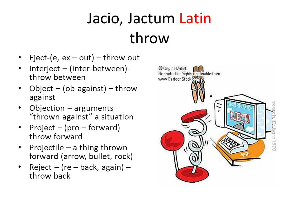 Jacio, Jactum Latin throw Eject-(e, ex – out) – throw out Interject – (inter-between)- throw between Object – (ob-against) – throw against Objection – arguments thrown against a situation Project – (pro – forward) throw forward Projectile – a thing thrown forward (arrow, bullet, rock) Reject – (re – back, again) – throw back