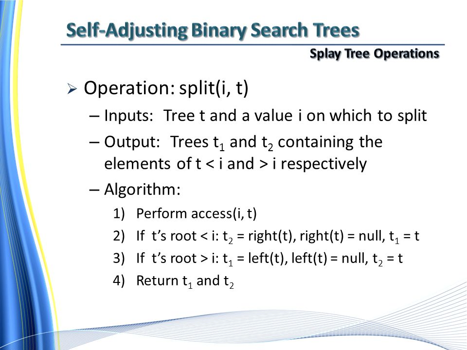  Operation: split(i, t) – Inputs: Tree t and a value i on which to split – Output: Trees t 1 and t 2 containing the elements of t i respectively – Algorithm: 1)Perform access(i, t) 2)If t's root < i: t 2 = right(t), right(t) = null, t 1 = t 3)If t's root > i: t 1 = left(t), left(t) = null, t 2 = t 4)Return t 1 and t 2