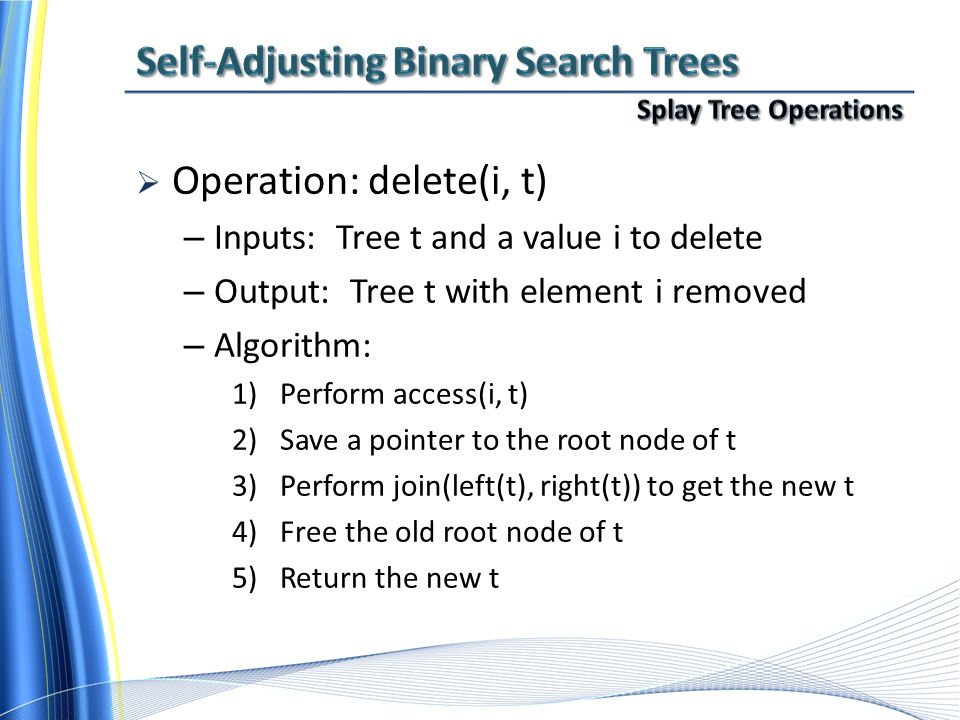  Operation: delete(i, t) – Inputs: Tree t and a value i to delete – Output: Tree t with element i removed – Algorithm: 1)Perform access(i, t) 2)Save a pointer to the root node of t 3)Perform join(left(t), right(t)) to get the new t 4)Free the old root node of t 5)Return the new t