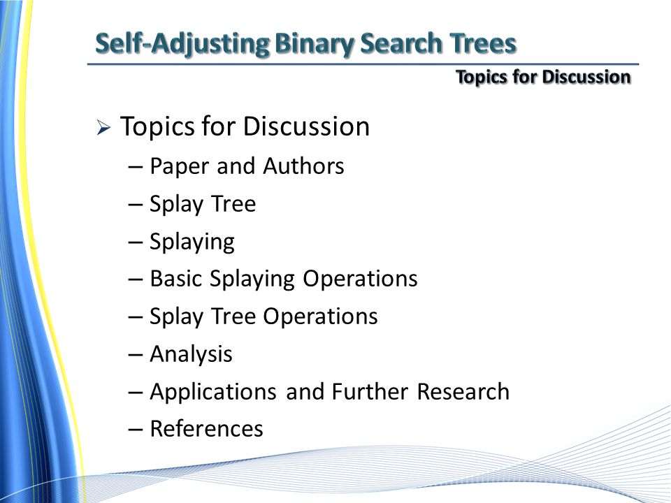 Topics for Discussion – Paper and Authors – Splay Tree – Splaying – Basic Splaying Operations – Splay Tree Operations – Analysis – Applications and Further Research – References