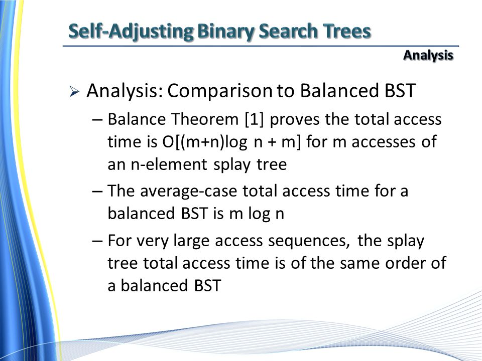  Analysis: Comparison to Balanced BST – Balance Theorem [1] proves the total access time is O[(m+n)log n + m] for m accesses of an n-element splay tree – The average-case total access time for a balanced BST is m log n – For very large access sequences, the splay tree total access time is of the same order of a balanced BST