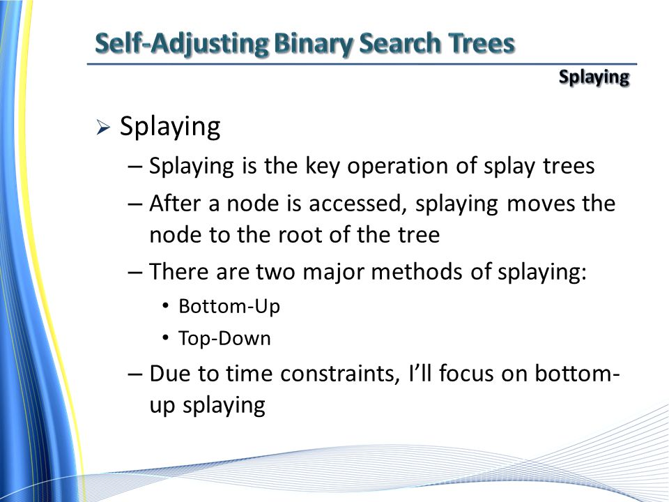  Splaying – Splaying is the key operation of splay trees – After a node is accessed, splaying moves the node to the root of the tree – There are two major methods of splaying: Bottom-Up Top-Down – Due to time constraints, I'll focus on bottom- up splaying