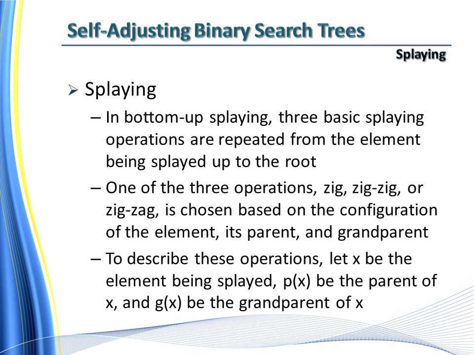  Splaying – In bottom-up splaying, three basic splaying operations are repeated from the element being splayed up to the root – One of the three operations, zig, zig-zig, or zig-zag, is chosen based on the configuration of the element, its parent, and grandparent – To describe these operations, let x be the element being splayed, p(x) be the parent of x, and g(x) be the grandparent of x