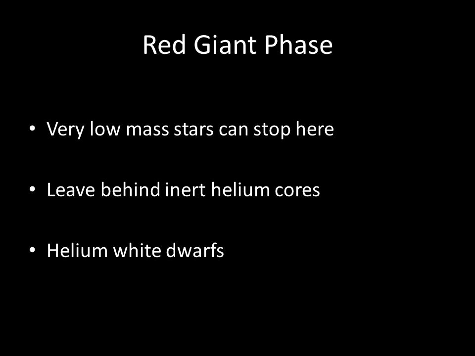 Red Giant Phase Very low mass stars can stop here Leave behind inert helium cores Helium white dwarfs