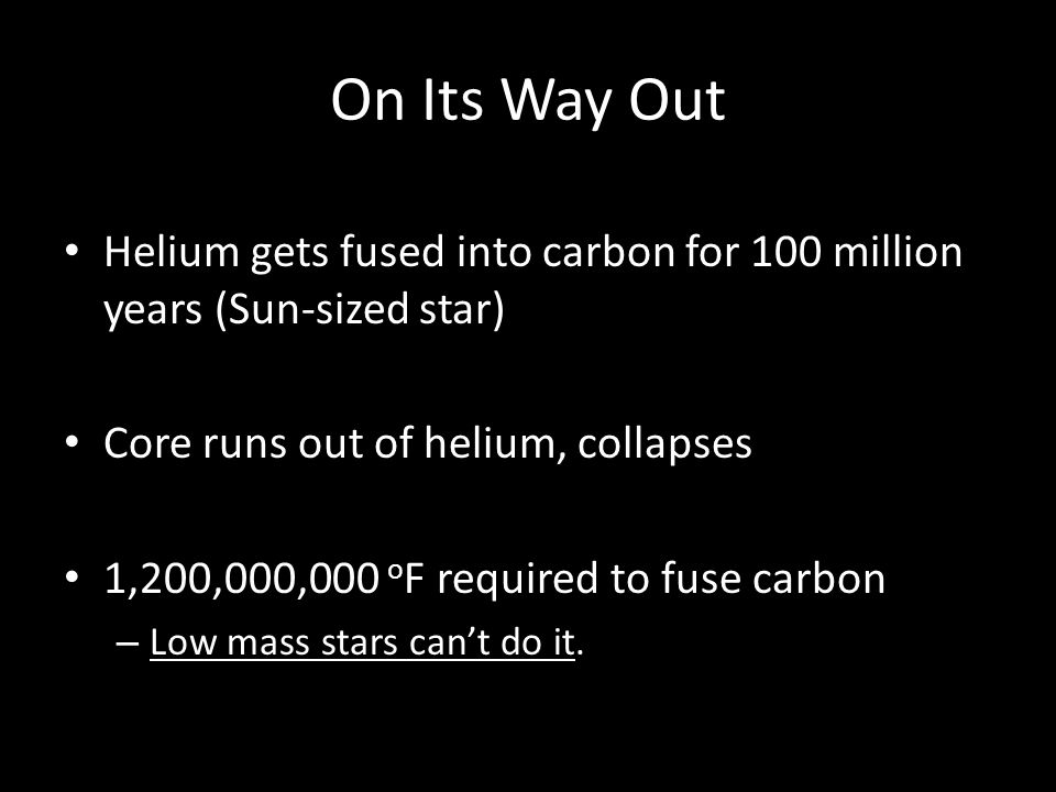 On Its Way Out Helium gets fused into carbon for 100 million years (Sun-sized star) Core runs out of helium, collapses 1,200,000,000 o F required to f