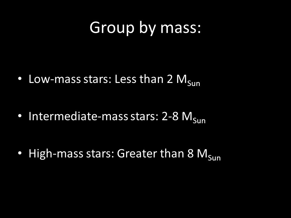 Group by mass: Low-mass stars: Less than 2 M Sun Intermediate-mass stars: 2-8 M Sun High-mass stars: Greater than 8 M Sun