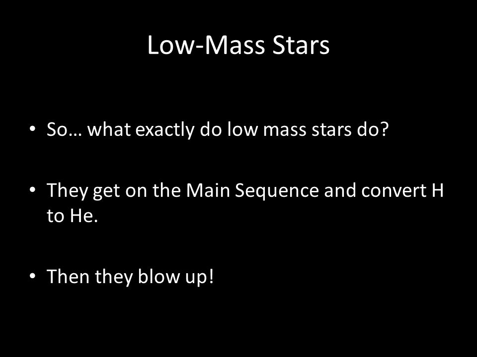 Low-Mass Stars So… what exactly do low mass stars do? They get on the Main Sequence and convert H to He. Then they blow up!