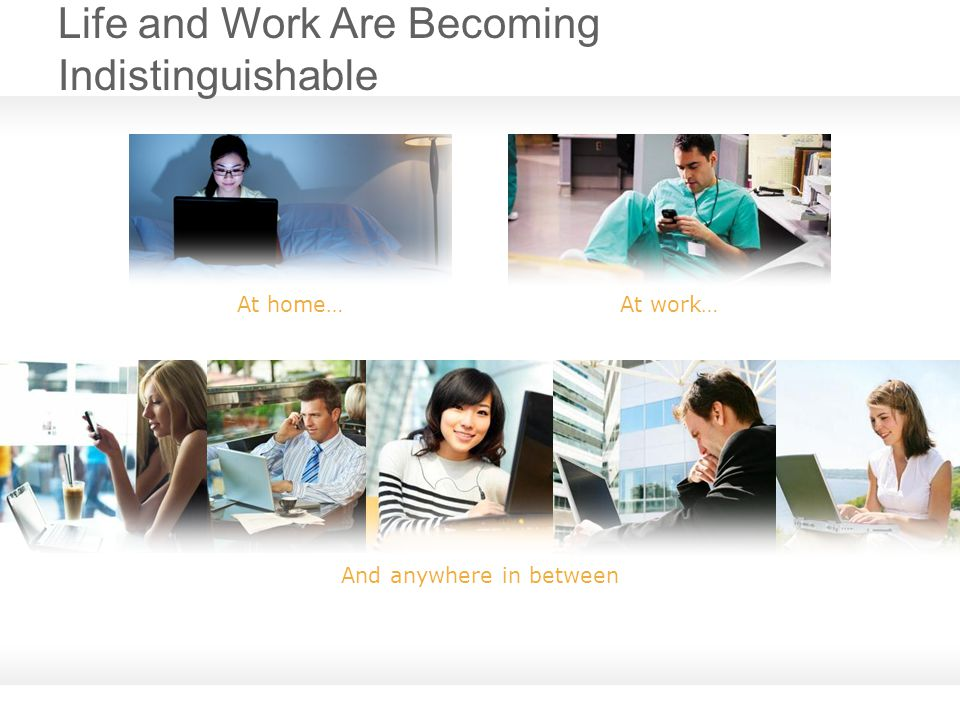 Life and Work Are Becoming Indistinguishable At home… At work… And anywhere in between