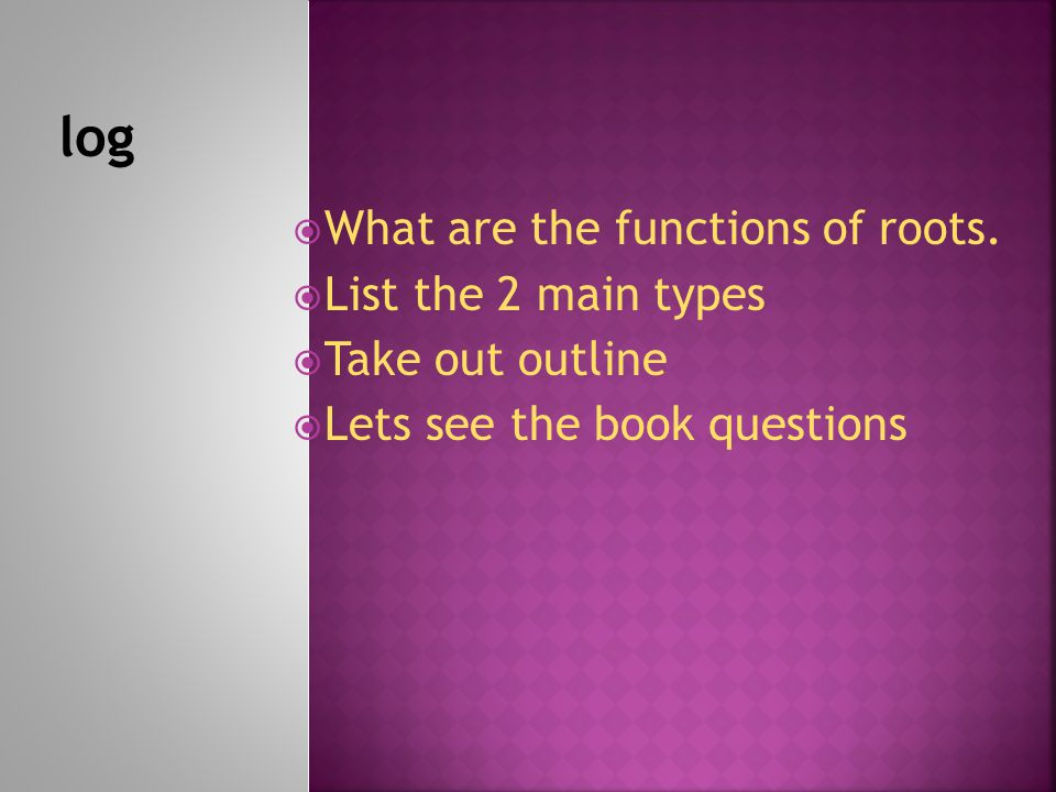  What are the functions of roots.  List the 2 main types  Take out outline  Lets see the book questions