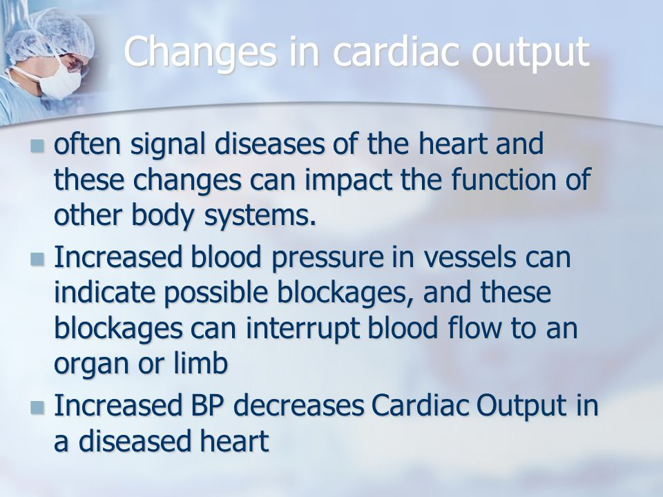 Changes in cardiac output often signal diseases of the heart and these changes can impact the function of other body systems.