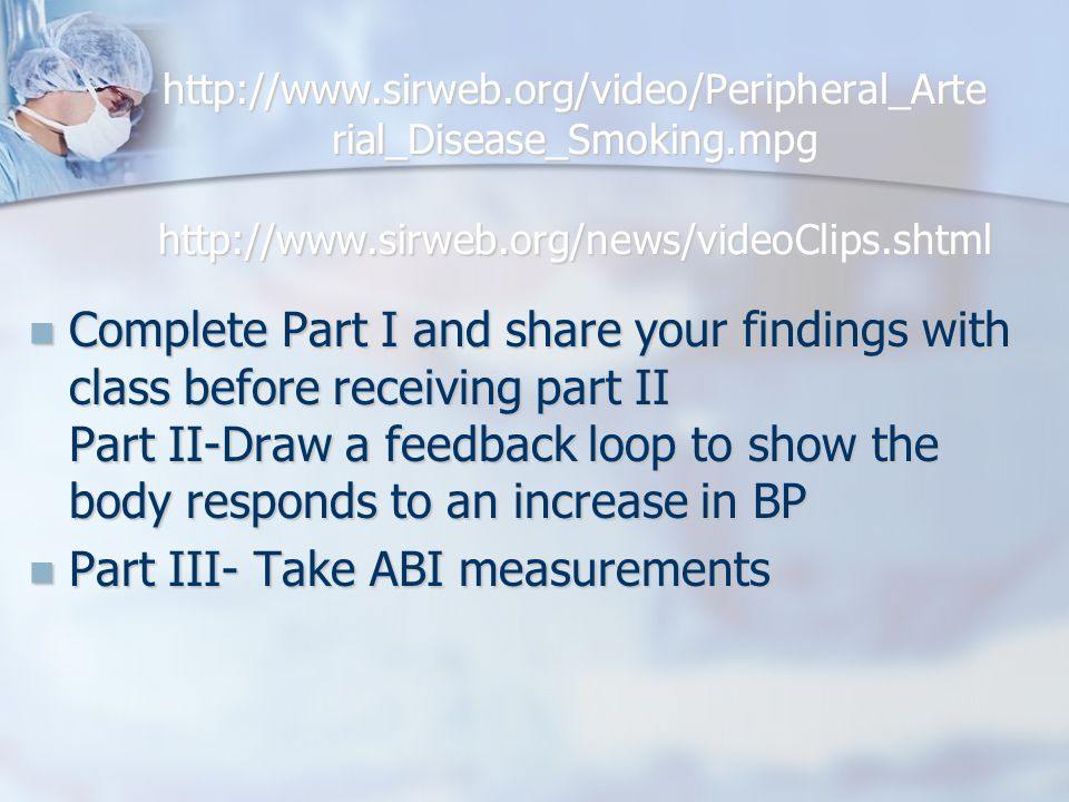 http://www.sirweb.org/video/Peripheral_Arte rial_Disease_Smoking.mpg http://www.sirweb.org/news/videoClips.shtml http://www.sirweb.org/video/Peripheral_Arte rial_Disease_Smoking.mpg http://www.sirweb.org/news/videoClips.shtml Complete Part I and share your findings with class before receiving part II Part II-Draw a feedback loop to show the body responds to an increase in BP Complete Part I and share your findings with class before receiving part II Part II-Draw a feedback loop to show the body responds to an increase in BP Part III- Take ABI measurements Part III- Take ABI measurements