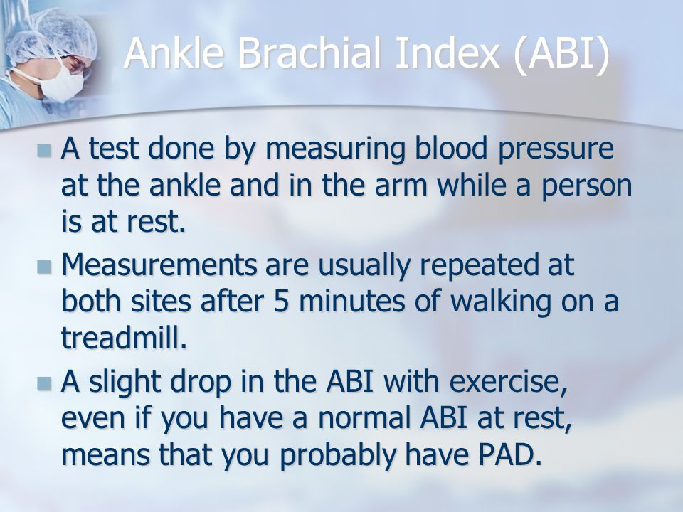 Ankle Brachial Index (ABI) A test done by measuring blood pressure at the ankle and in the arm while a person is at rest.