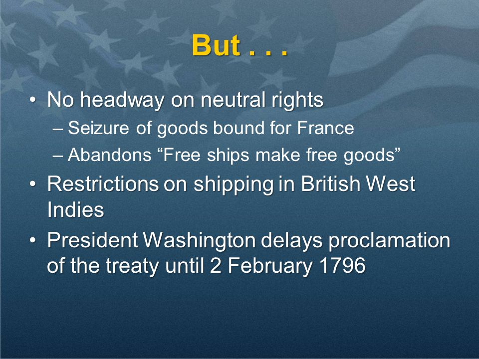 "But... No headway on neutral rightsNo headway on neutral rights –Seizure of goods bound for France –Abandons ""Free ships make free goods"" Restrictions"