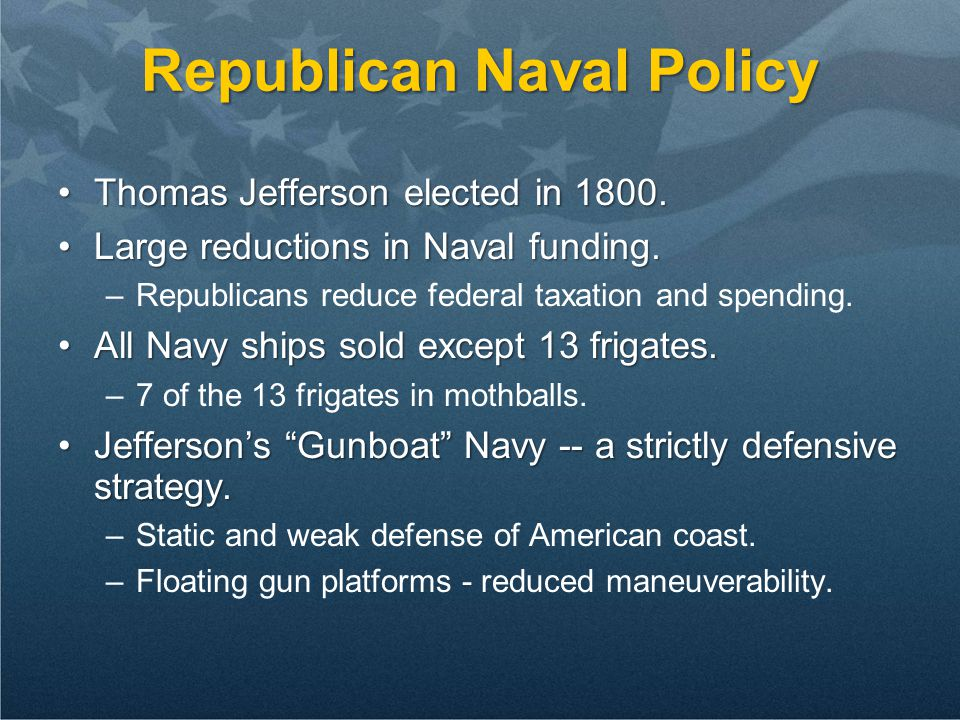Republican Naval Policy Thomas Jefferson elected in 1800.Thomas Jefferson elected in 1800. Large reductions in Naval funding.Large reductions in Naval