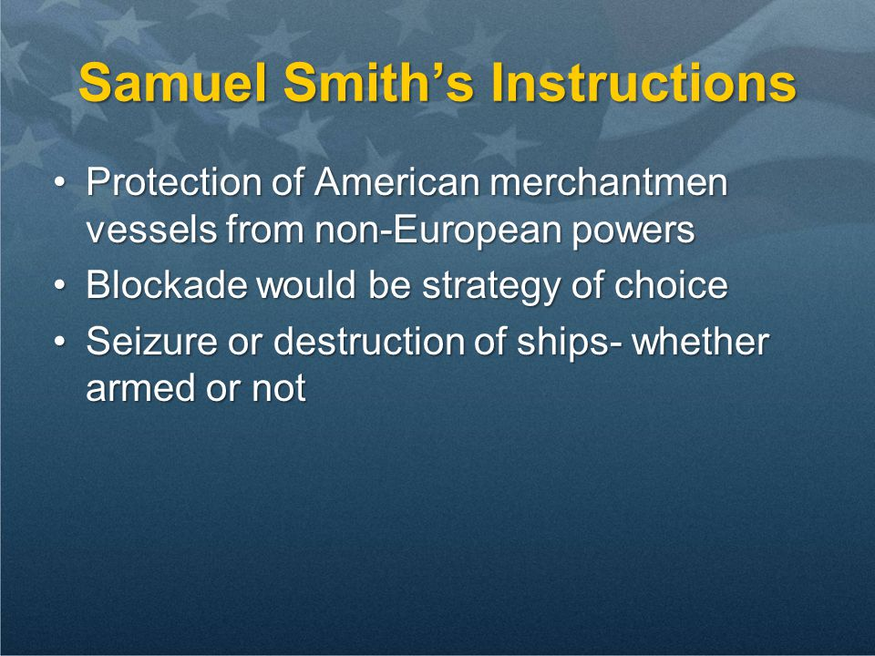 Samuel Smith's Instructions Protection of American merchantmen vessels from non-European powersProtection of American merchantmen vessels from non-Eur
