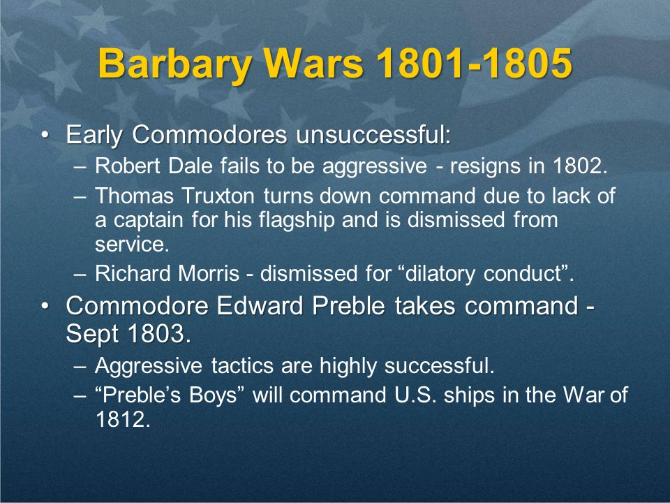 Barbary Wars 1801-1805 Early Commodores unsuccessful:Early Commodores unsuccessful: –Robert Dale fails to be aggressive - resigns in 1802. –Thomas Tru