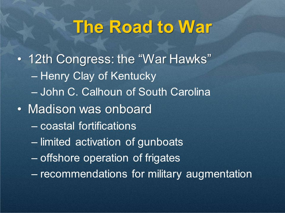 "The Road to War 12th Congress: the ""War Hawks""12th Congress: the ""War Hawks"" –Henry Clay of Kentucky –John C. Calhoun of South Carolina Madison was on"