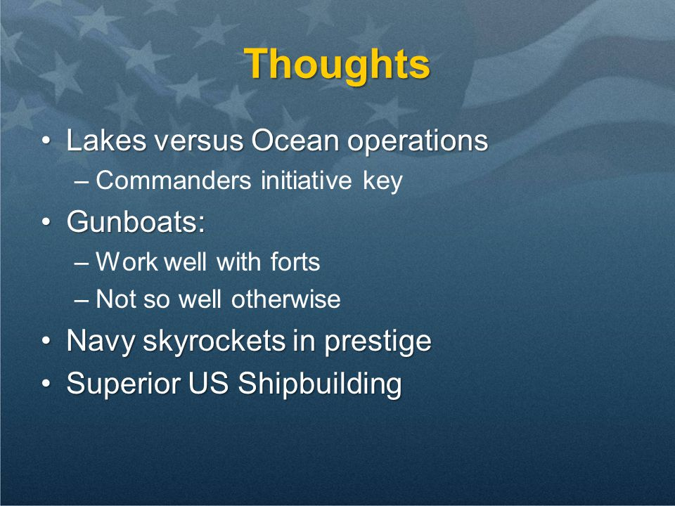 Thoughts Lakes versus Ocean operationsLakes versus Ocean operations –Commanders initiative key Gunboats:Gunboats: –Work well with forts –Not so well o