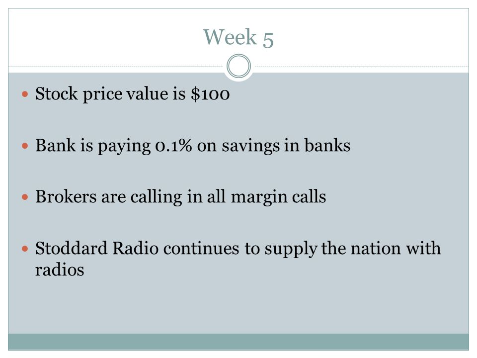 Week 5 Stock price value is $100 Bank is paying 0.1% on savings in banks Brokers are calling in all margin calls Stoddard Radio continues to supply the nation with radios