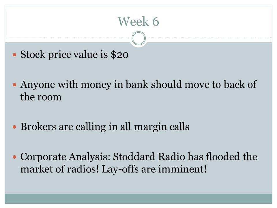 Week 6 Stock price value is $20 Anyone with money in bank should move to back of the room Brokers are calling in all margin calls Corporate Analysis: Stoddard Radio has flooded the market of radios.