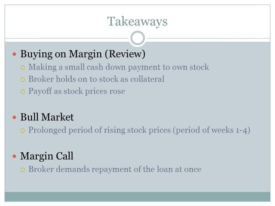Takeaways Buying on Margin (Review)  Making a small cash down payment to own stock  Broker holds on to stock as collateral  Payoff as stock prices rose Bull Market  Prolonged period of rising stock prices (period of weeks 1-4) Margin Call  Broker demands repayment of the loan at once
