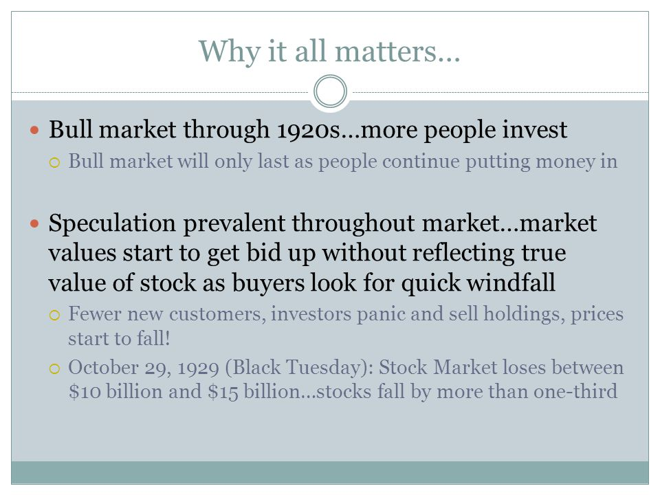 Why it all matters… Bull market through 1920s…more people invest  Bull market will only last as people continue putting money in Speculation prevalent throughout market…market values start to get bid up without reflecting true value of stock as buyers look for quick windfall  Fewer new customers, investors panic and sell holdings, prices start to fall.