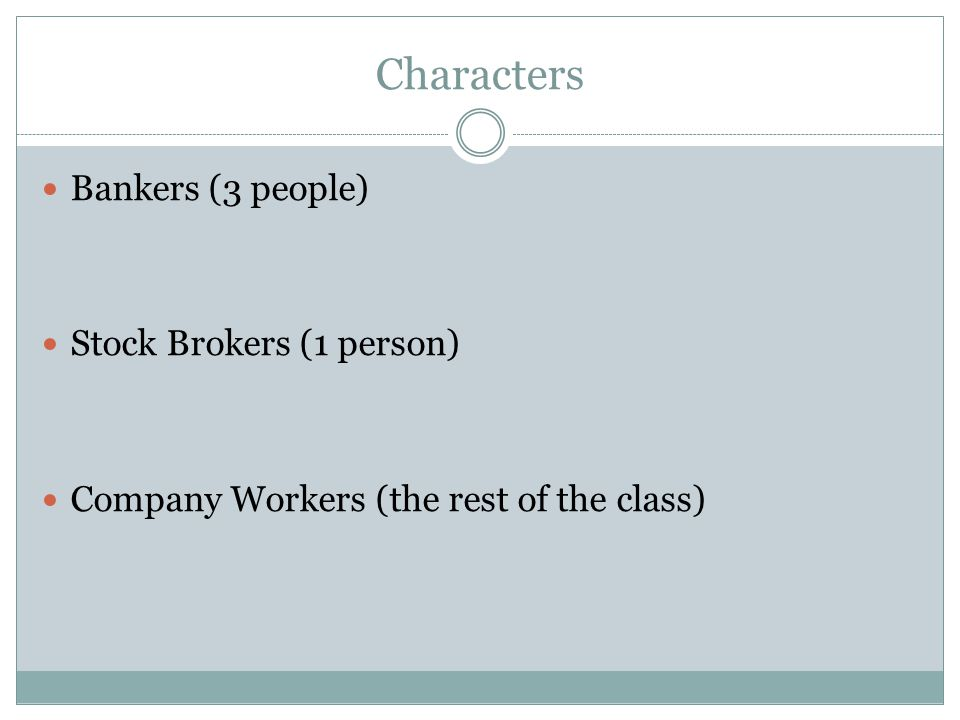 Characters Bankers (3 people) Stock Brokers (1 person) Company Workers (the rest of the class)