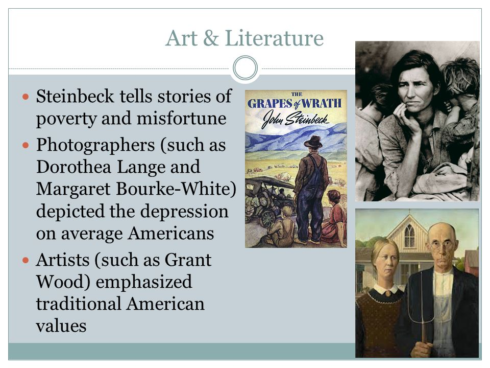 Art & Literature Steinbeck tells stories of poverty and misfortune Photographers (such as Dorothea Lange and Margaret Bourke-White) depicted the depression on average Americans Artists (such as Grant Wood) emphasized traditional American values