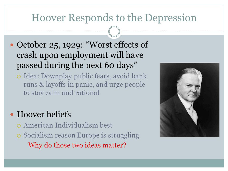 "Hoover Responds to the Depression October 25, 1929: ""Worst effects of crash upon employment will have passed during the next 60 days""  Idea: Downplay"