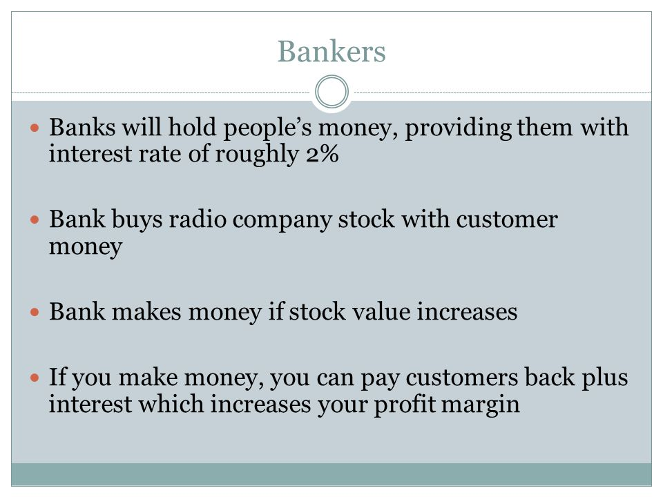Bankers Banks will hold people's money, providing them with interest rate of roughly 2% Bank buys radio company stock with customer money Bank makes m