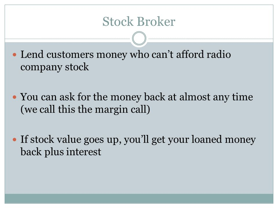 Stock Broker Lend customers money who can't afford radio company stock You can ask for the money back at almost any time (we call this the margin call) If stock value goes up, you'll get your loaned money back plus interest