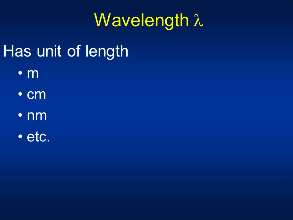 Wavelength Shortest distance between equivalent points on a continuous wave View of wave frozen in space: x axis - distance