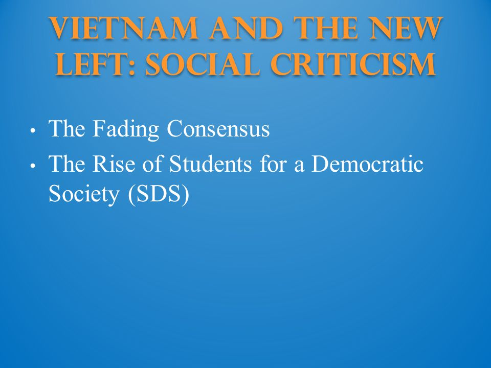 Vietnam and the New Left: social criticism The Fading Consensus The Rise of Students for a Democratic Society (SDS)