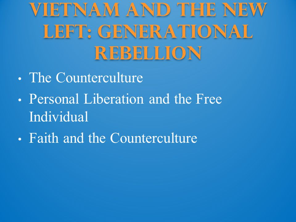 Vietnam and the New Left: generational rebellion The Counterculture Personal Liberation and the Free Individual Faith and the Counterculture