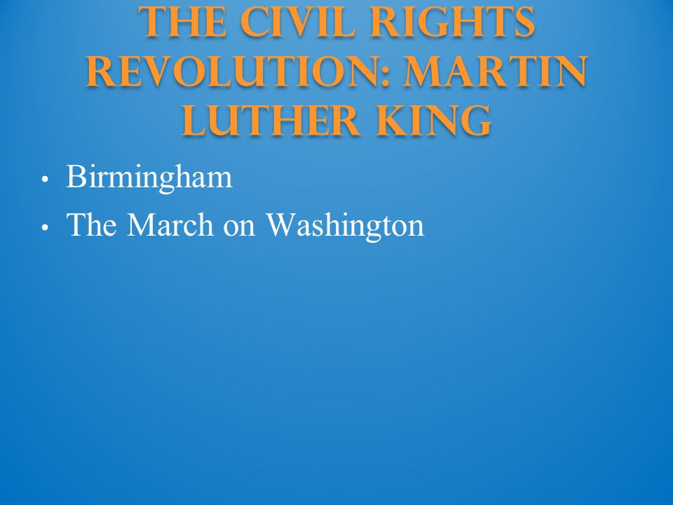 Birmingham The March on Washington The Civil Rights Revolution: martin luther king
