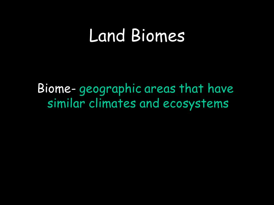 Biome- geographic areas that have similar climates and ecosystems