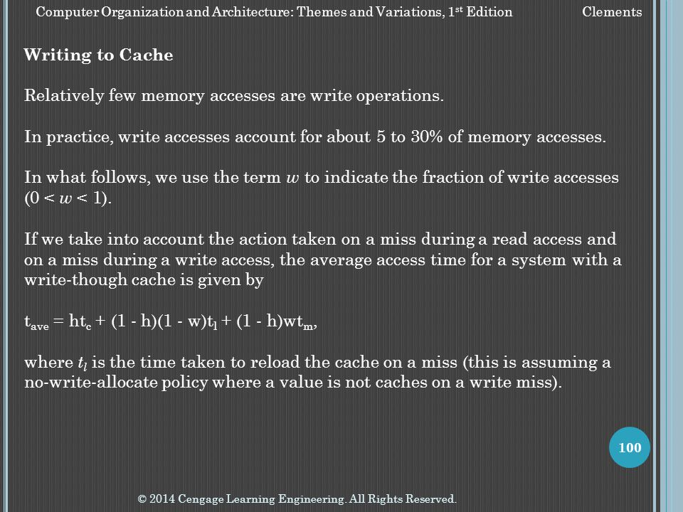 © 2014 Cengage Learning Engineering. All Rights Reserved. 100 Writing to Cache Relatively few memory accesses are write operations. In practice, write