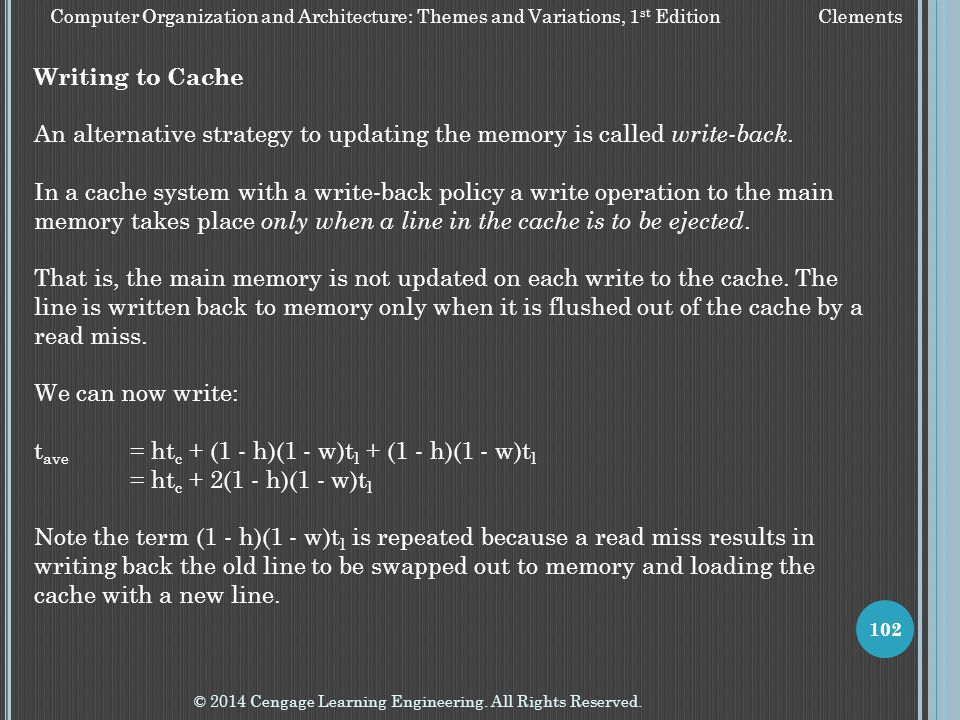 © 2014 Cengage Learning Engineering. All Rights Reserved. 102 Writing to Cache An alternative strategy to updating the memory is called write-back. In