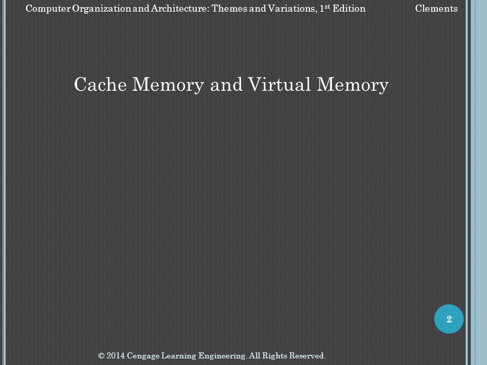© 2014 Cengage Learning Engineering. All Rights Reserved. 2 Cache Memory and Virtual Memory Computer Organization and Architecture: Themes and Variati