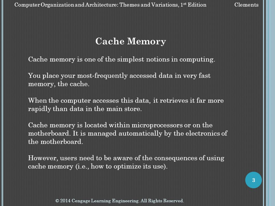 © 2014 Cengage Learning Engineering. All Rights Reserved. 3 Cache Memory Cache memory is one of the simplest notions in computing. You place your most