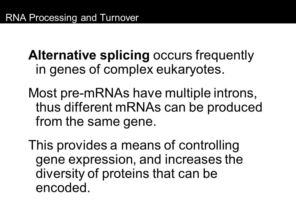 RNA Processing and Turnover Alternative splicing occurs frequently in genes of complex eukaryotes. Most pre-mRNAs have multiple introns, thus differen