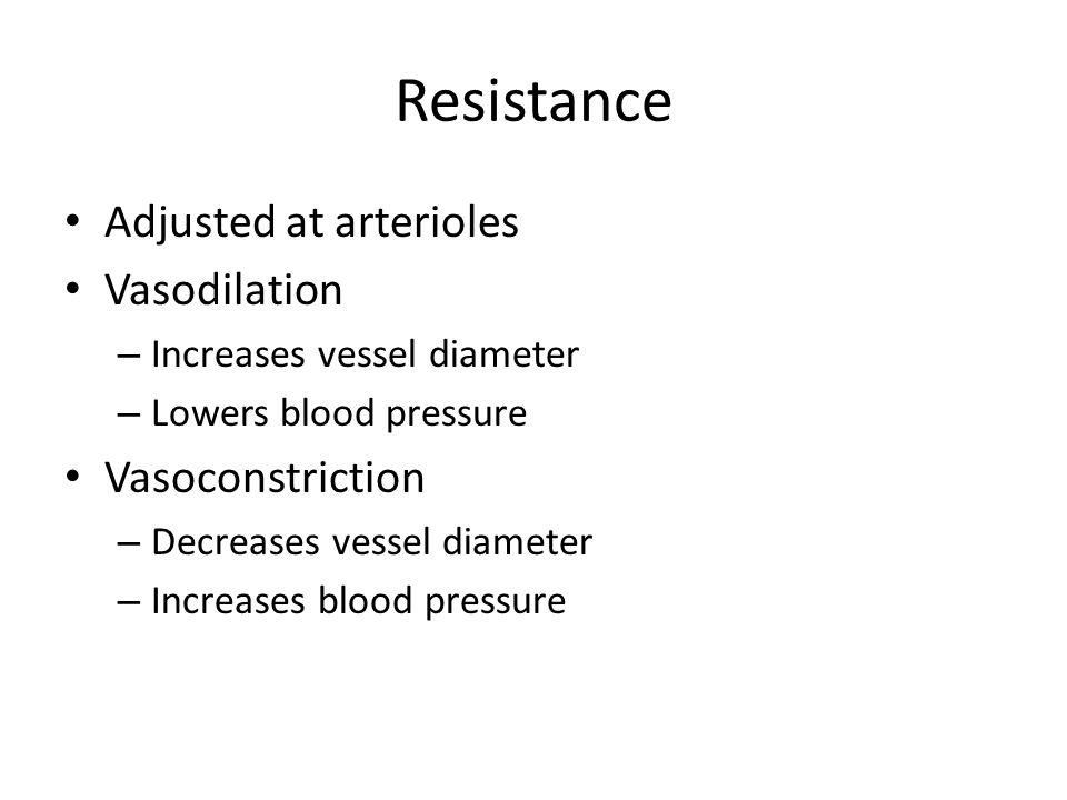 Resistance Adjusted at arterioles Vasodilation – Increases vessel diameter – Lowers blood pressure Vasoconstriction – Decreases vessel diameter – Increases blood pressure