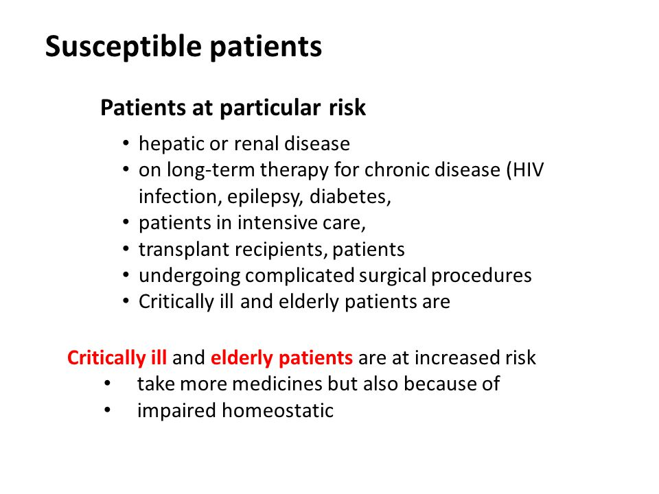 hepatic or renal disease on long-term therapy for chronic disease (HIV infection, epilepsy, diabetes, patients in intensive care, transplant recipients, patients undergoing complicated surgical procedures Critically ill and elderly patients are Susceptible patients Patients at particular risk Critically ill and elderly patients are at increased risk take more medicines but also because of impaired homeostatic