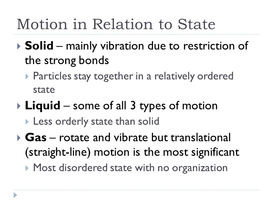 Motion in Relation to State  Solid – mainly vibration due to restriction of the strong bonds  Particles stay together in a relatively ordered state  Liquid – some of all 3 types of motion  Less orderly state than solid  Gas – rotate and vibrate but translational (straight-line) motion is the most significant  Most disordered state with no organization