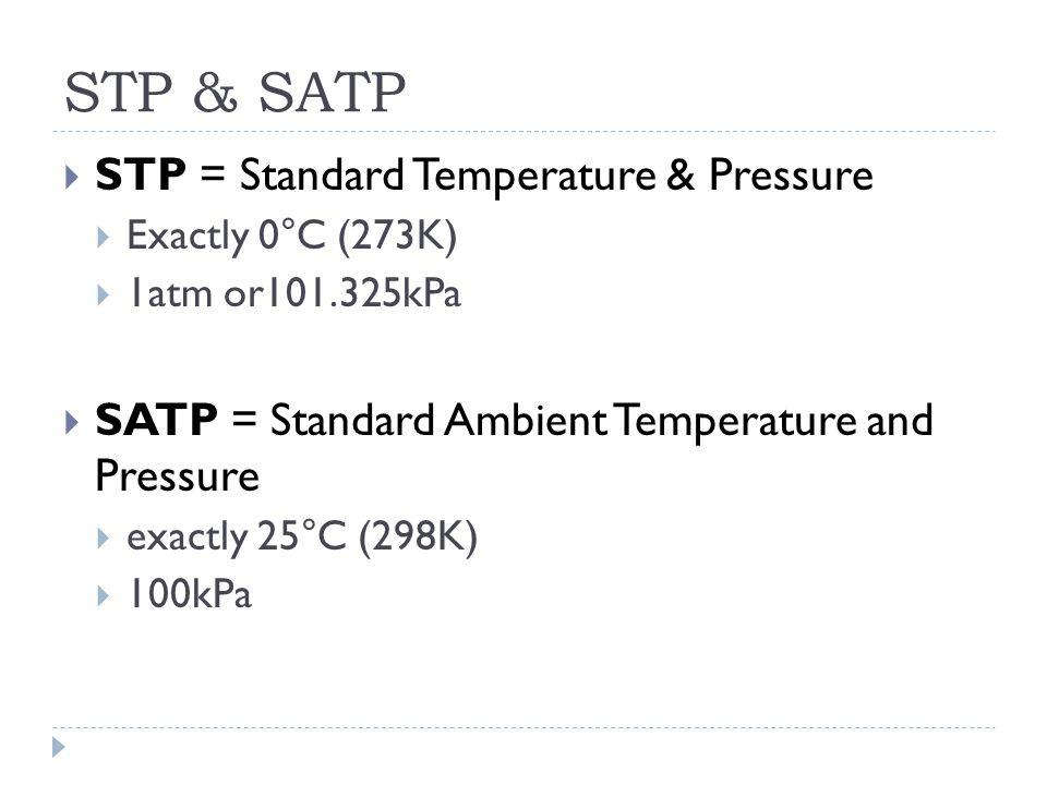 STP & SATP  STP = Standard Temperature & Pressure  Exactly 0°C (273K)  1atm or101.325kPa  SATP = Standard Ambient Temperature and Pressure  exactly 25°C (298K)  100kPa