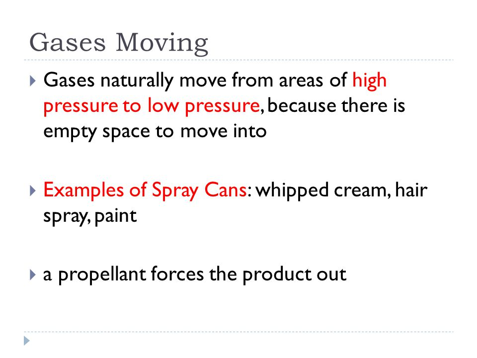Gases Moving  Gases naturally move from areas of high pressure to low pressure, because there is empty space to move into  Examples of Spray Cans: whipped cream, hair spray, paint  a propellant forces the product out