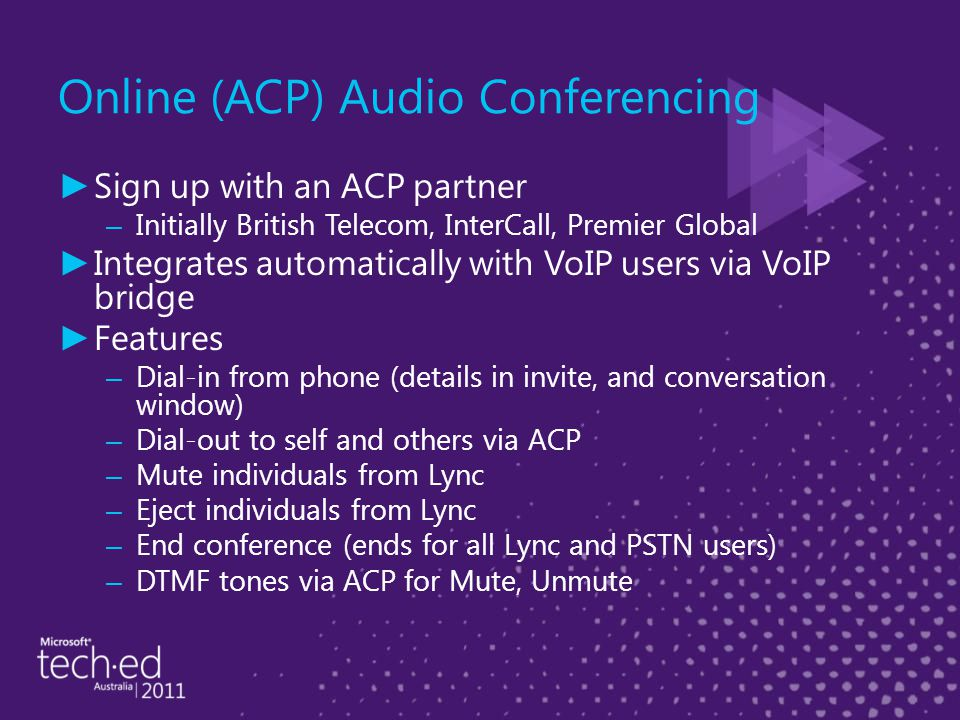 Online (ACP) Audio Conferencing ► Sign up with an ACP partner – Initially British Telecom, InterCall, Premier Global ► Integrates automatically with VoIP users via VoIP bridge ► Features – Dial-in from phone (details in invite, and conversation window) – Dial-out to self and others via ACP – Mute individuals from Lync – Eject individuals from Lync – End conference (ends for all Lync and PSTN users) – DTMF tones via ACP for Mute, Unmute
